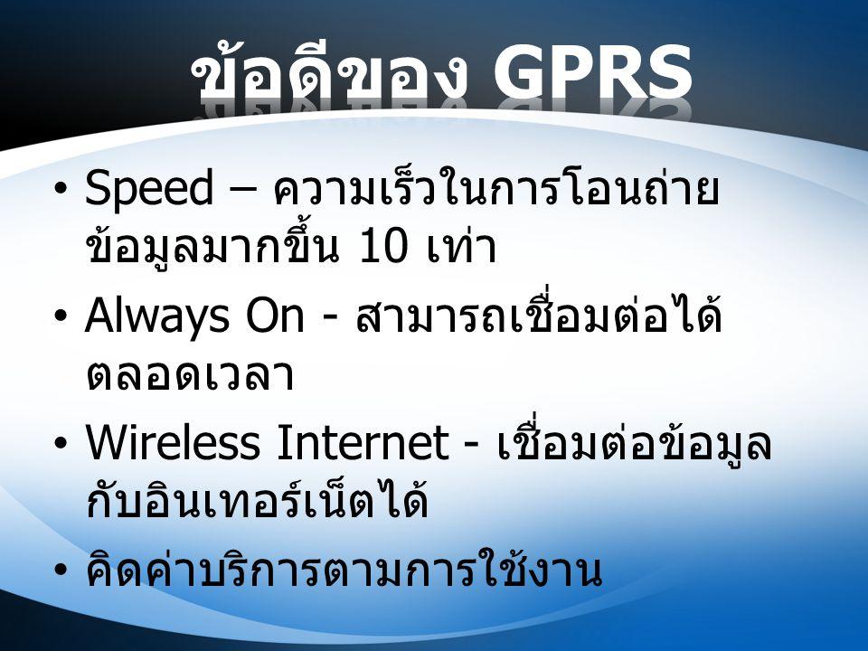 Speed – ความเร็วในการโอนถ่าย ข้อมูลมากขึ้น 10 เท่า Always On - สามารถเชื่อมต่อได้ ตลอดเวลา Wireless Internet - เชื่อมต่อข้อมูล กับอินเทอร์เน็ตได้ คิดค
