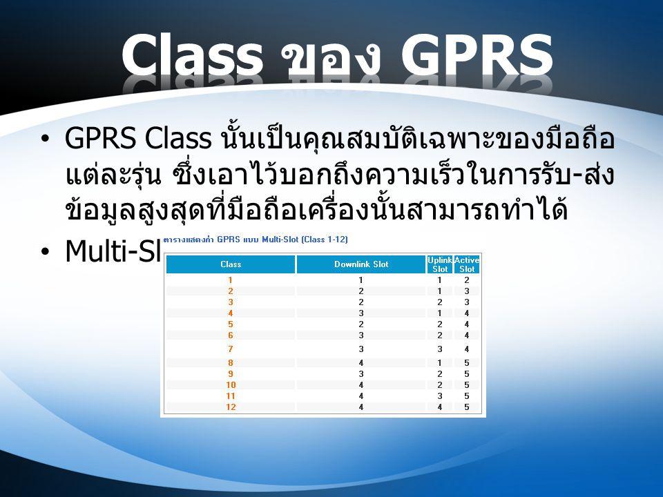 GPRS Class นั้นเป็นคุณสมบัติเฉพาะของมือถือ แต่ละรุ่น ซึ่งเอาไว้บอกถึงความเร็วในการรับ - ส่ง ข้อมูลสูงสุดที่มือถือเครื่องนั้นสามารถทำได้ Multi-Slot Cla