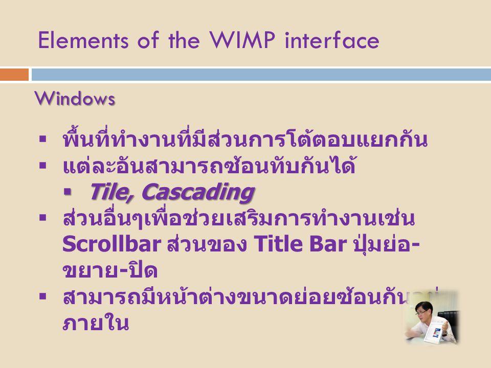 Elements of the WIMP interface Windows  พื้นที่ทำงานที่มีส่วนการโต้ตอบแยกกัน  แต่ละอันสามารถซ้อนทับกันได้  Tile, Cascading  ส่วนอื่นๆเพื่อช่วยเสริ