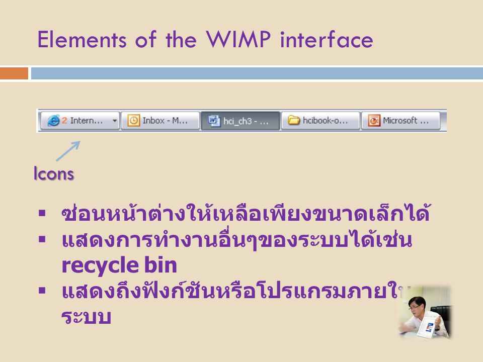 Elements of the WIMP interface Icons  ซ่อนหน้าต่างให้เหลือเพียงขนาดเล็กได้  แสดงการทำงานอื่นๆของระบบได้เช่น recycle bin  แสดงถึงฟังก์ชันหรือโปรแกรม