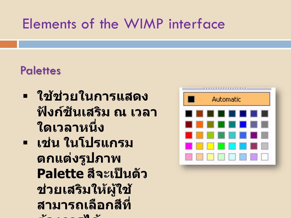 Elements of the WIMP interface Palettes  ใช้ช่วยในการแสดง ฟังก์ชันเสริม ณ เวลา ใดเวลาหนึ่ง  เช่น ในโปรแกรม ตกแต่งรูปภาพ Palette สีจะเป็นตัว ช่วยเสริ