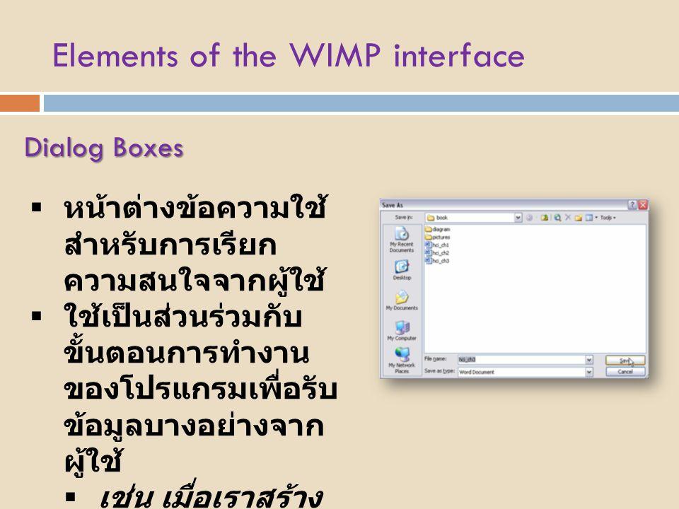 Elements of the WIMP interface Dialog Boxes  หน้าต่างข้อความใช้ สำหรับการเรียก ความสนใจจากผู้ใช้  ใช้เป็นส่วนร่วมกับ ขั้นตอนการทำงาน ของโปรแกรมเพื่อ