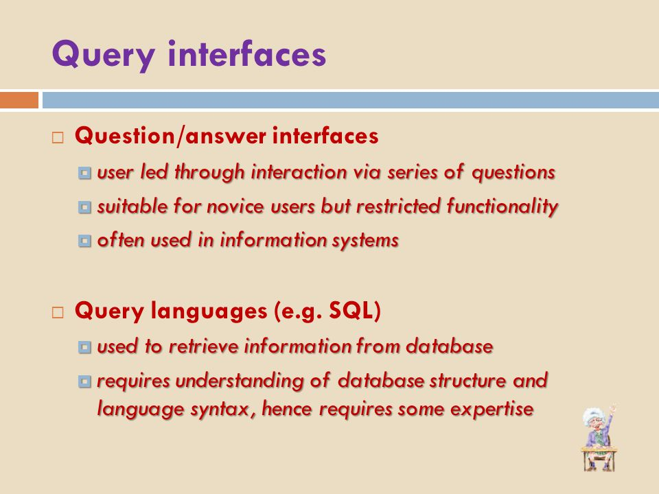 Query interfaces  Question/answer interfaces  user led through interaction via series of questions  suitable for novice users but restricted functionality  often used in information systems  Query languages (e.g.