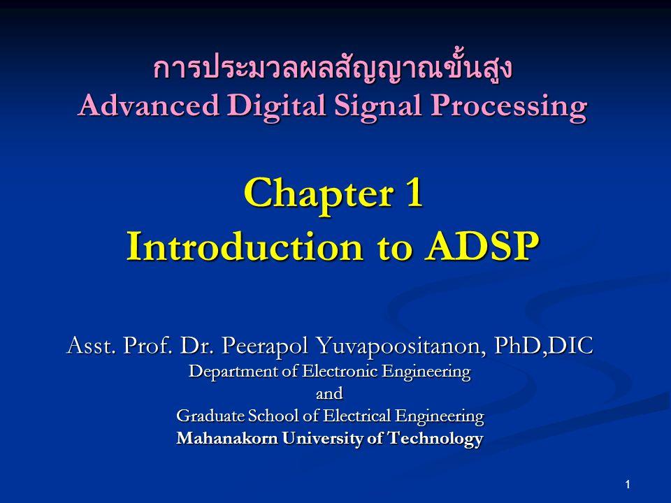 1 การประมวลผลสัญญาณขั้นสูง Advanced Digital Signal Processing Chapter 1 Introduction to ADSP Asst. Prof. Dr. Peerapol Yuvapoositanon, PhD,DIC Departme