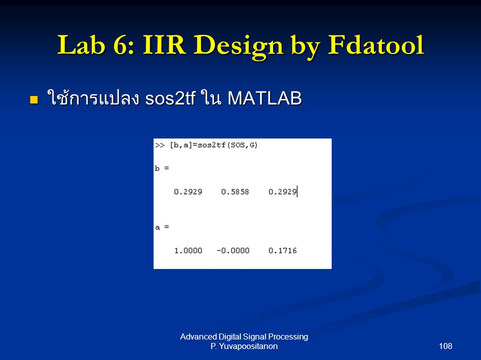 108 Advanced Digital Signal Processing P. Yuvapoositanon Lab 6: IIR Design by Fdatool ใช้การแปลง sos2tf ใน MATLAB ใช้การแปลง sos2tf ใน MATLAB