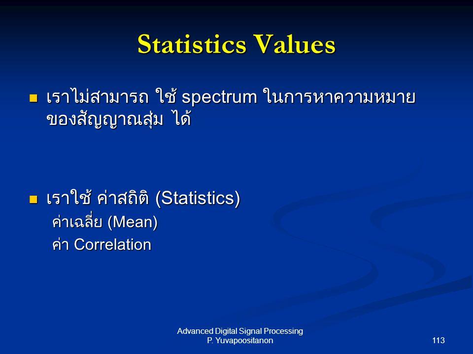 113 Advanced Digital Signal Processing P. Yuvapoositanon Statistics Values เราไม่สามารถ ใช้ spectrum ในการหาความหมาย ของสัญญาณสุ่ม ได้ เราไม่สามารถ ใช