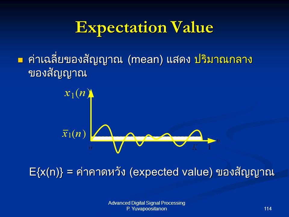 114 Advanced Digital Signal Processing P. Yuvapoositanon Expectation Value ค่าเฉลี่ยของสัญญาณ (mean) แสดง ปริมาณกลาง ของสัญญาณ ค่าเฉลี่ยของสัญญาณ (mea