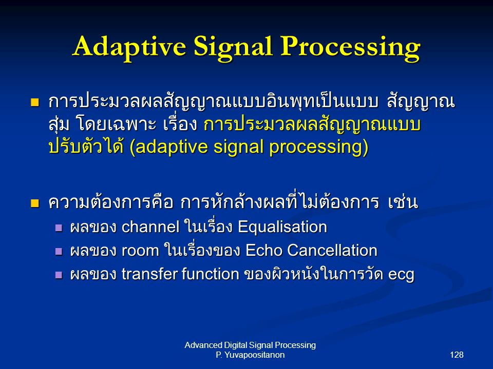 128 Advanced Digital Signal Processing P. Yuvapoositanon Adaptive Signal Processing การประมวลผลสัญญาณแบบอินพุทเป็นแบบ สัญญาณ สุ่ม โดยเฉพาะ เรื่อง การป