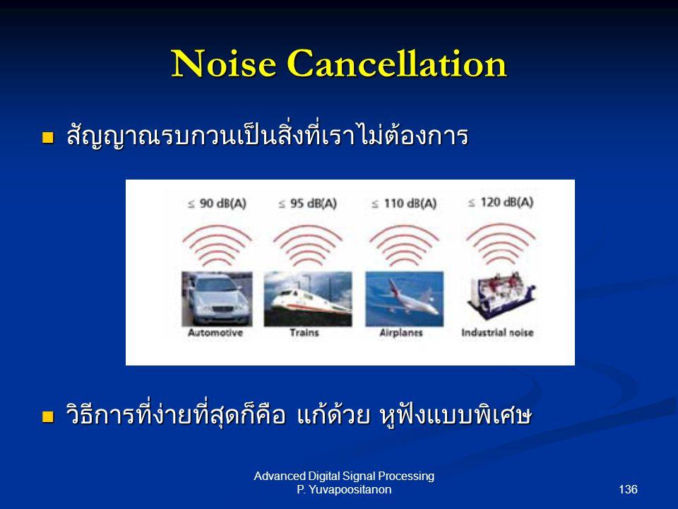 136 Advanced Digital Signal Processing P. Yuvapoositanon Noise Cancellation สัญญาณรบกวนเป็นสิ่งที่เราไม่ต้องการ สัญญาณรบกวนเป็นสิ่งที่เราไม่ต้องการ วิ