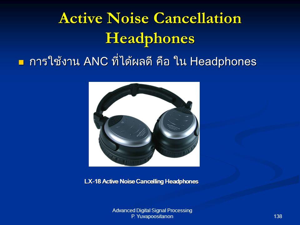 138 Advanced Digital Signal Processing P. Yuvapoositanon Active Noise Cancellation Headphones การใช้งาน ANC ที่ได้ผลดี คือ ใน Headphones การใช้งาน ANC