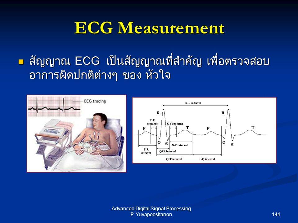 144 Advanced Digital Signal Processing P. Yuvapoositanon ECG Measurement สัญญาณ ECG เป็นสัญญาณที่สำคัญ เพื่อตรวจสอบ อาการผิดปกติต่างๆ ของ หัวใจ สัญญาณ