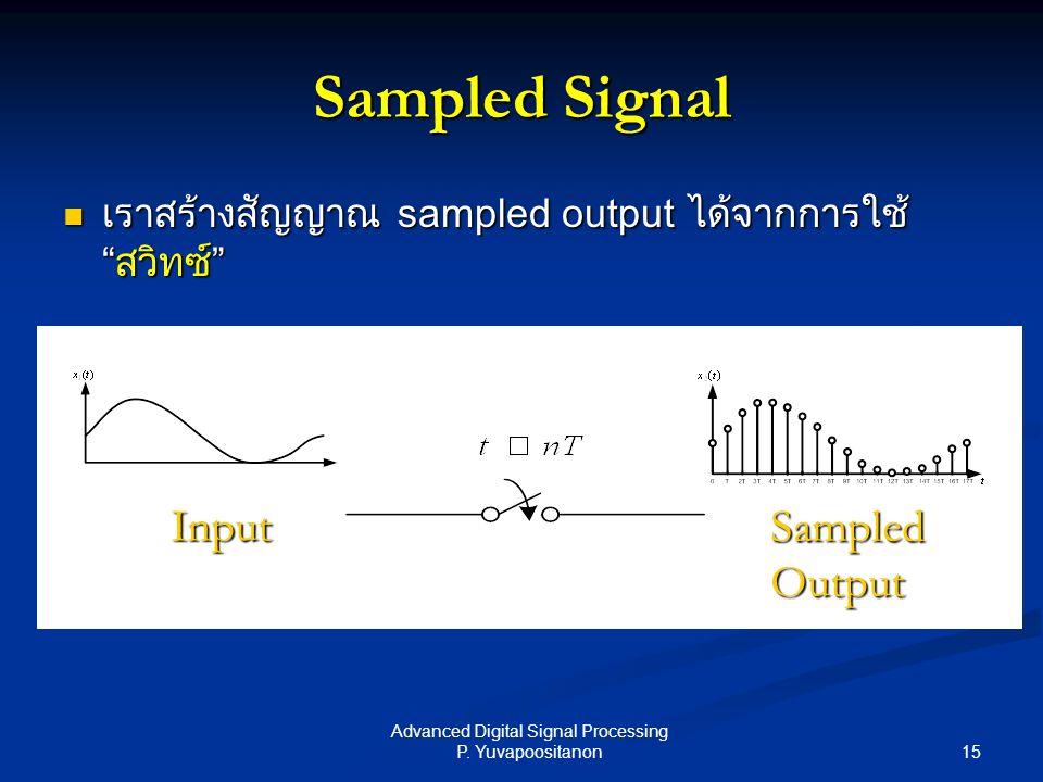 "15 Advanced Digital Signal Processing P. Yuvapoositanon Sampled Signal เราสร้างสัญญาณ sampled output ได้จากการใช้ ""สวิทซ์"" เราสร้างสัญญาณ sampled outp"