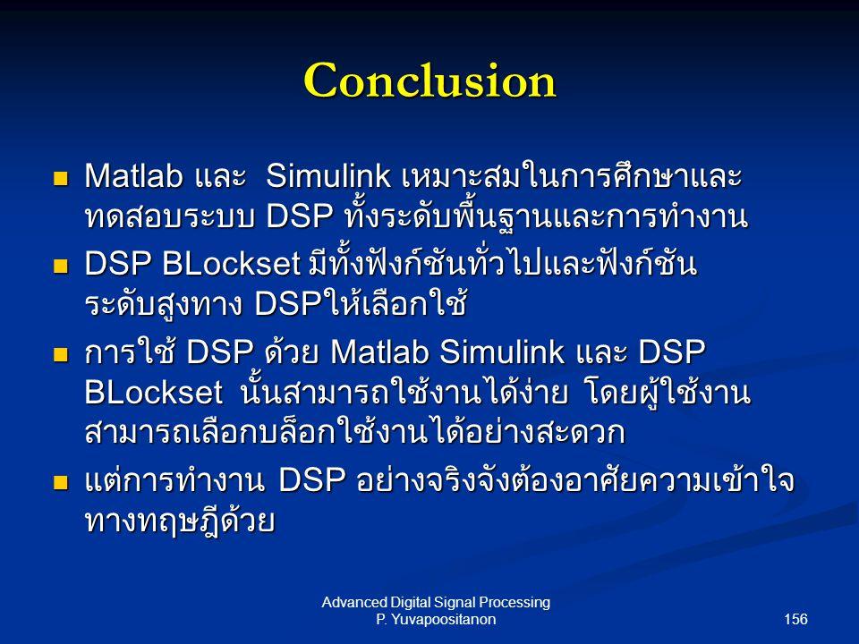 156 Advanced Digital Signal Processing P. Yuvapoositanon Conclusion Matlab และ Simulink เหมาะสมในการศึกษาและ ทดสอบระบบ DSP ทั้งระดับพื้นฐานและการทำงาน