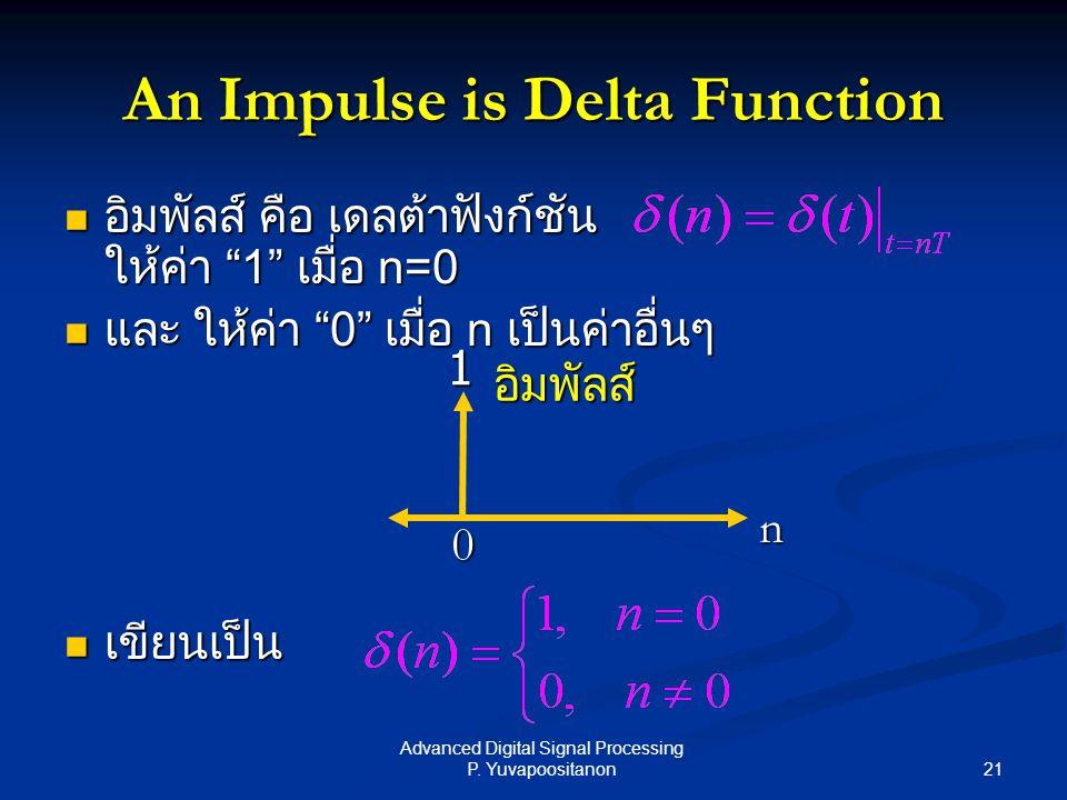 "21 Advanced Digital Signal Processing P. Yuvapoositanon An Impulse is Delta Function อิมพัลส์ คือ เดลต้าฟังก์ชัน ให้ค่า ""1"" เมื่อ n=0 อิมพัลส์ คือ เดล"