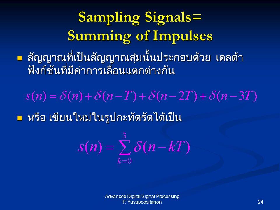 24 Advanced Digital Signal Processing P. Yuvapoositanon Sampling Signals= Summing of Impulses สัญญาณที่เป็นสัญญาณสุ่มนั้นประกอบด้วย เดลต้า ฟังก์ชันที่