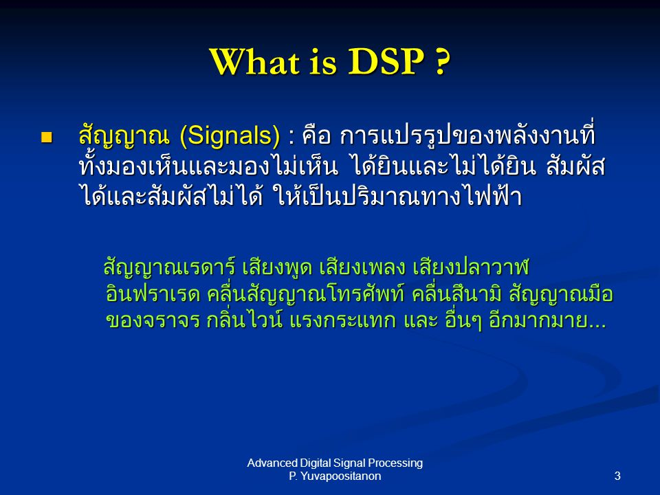 3 Advanced Digital Signal Processing P. Yuvapoositanon What is DSP ? สัญญาณ (Signals) : คือ การแปรรูปของพลังงานที่ ทั้งมองเห็นและมองไม่เห็น ได้ยินและไ