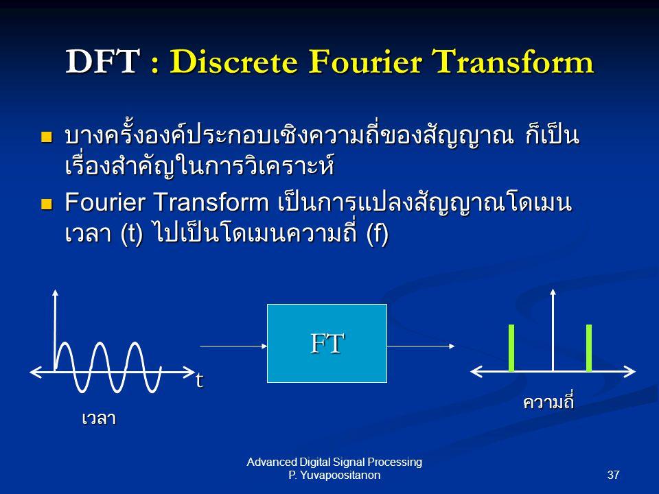 37 Advanced Digital Signal Processing P. Yuvapoositanon DFT : Discrete Fourier Transform บางครั้งองค์ประกอบเชิงความถี่ของสัญญาณ ก็เป็น เรื่องสำคัญในกา