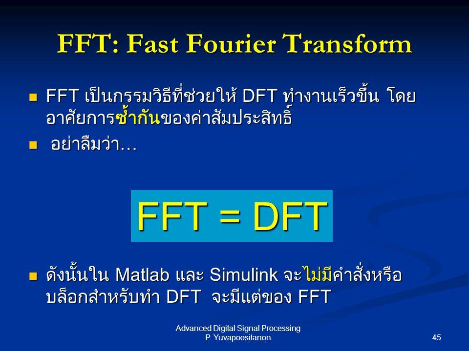 45 Advanced Digital Signal Processing P. Yuvapoositanon FFT: Fast Fourier Transform FFT เป็นกรรมวิธีที่ช่วยให้ DFT ทำงานเร็วขึ้น โดย อาศัยการซ้ำกันของ