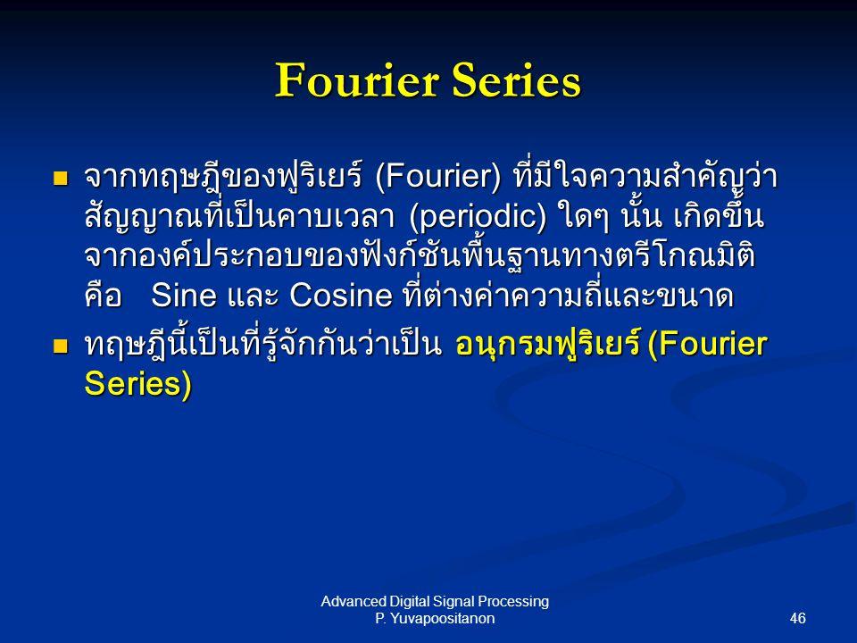 46 Advanced Digital Signal Processing P. Yuvapoositanon Fourier Series จากทฤษฎีของฟูริเยร์ (Fourier) ที่มีใจความสำคัญว่า สัญญาณที่เป็นคาบเวลา (periodi