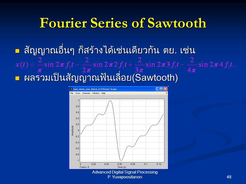 48 Advanced Digital Signal Processing P. Yuvapoositanon Fourier Series of Sawtooth สัญญาณอื่นๆ ก็สร้างได้เช่นเดียวกัน ตย. เช่น สัญญาณอื่นๆ ก็สร้างได้เ