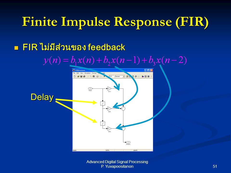 51 Advanced Digital Signal Processing P. Yuvapoositanon FIR ไม่มีส่วนของ feedback FIR ไม่มีส่วนของ feedback Finite Impulse Response (FIR) Delay