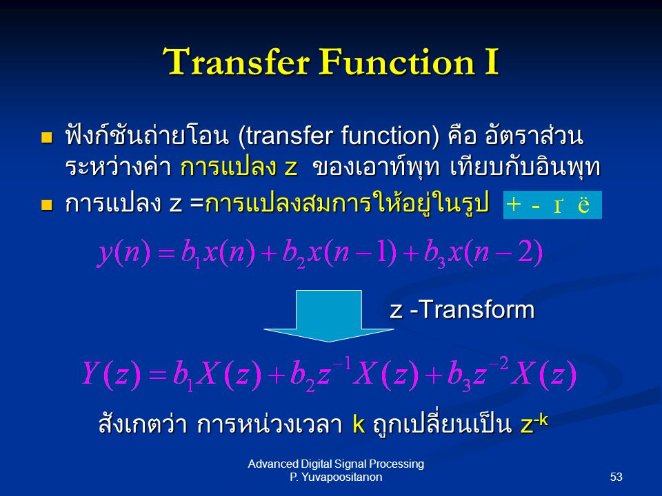 53 Advanced Digital Signal Processing P. Yuvapoositanon Transfer Function I ฟังก์ชันถ่ายโอน (transfer function) คือ อัตราส่วน ระหว่างค่า การแปลง z ของ