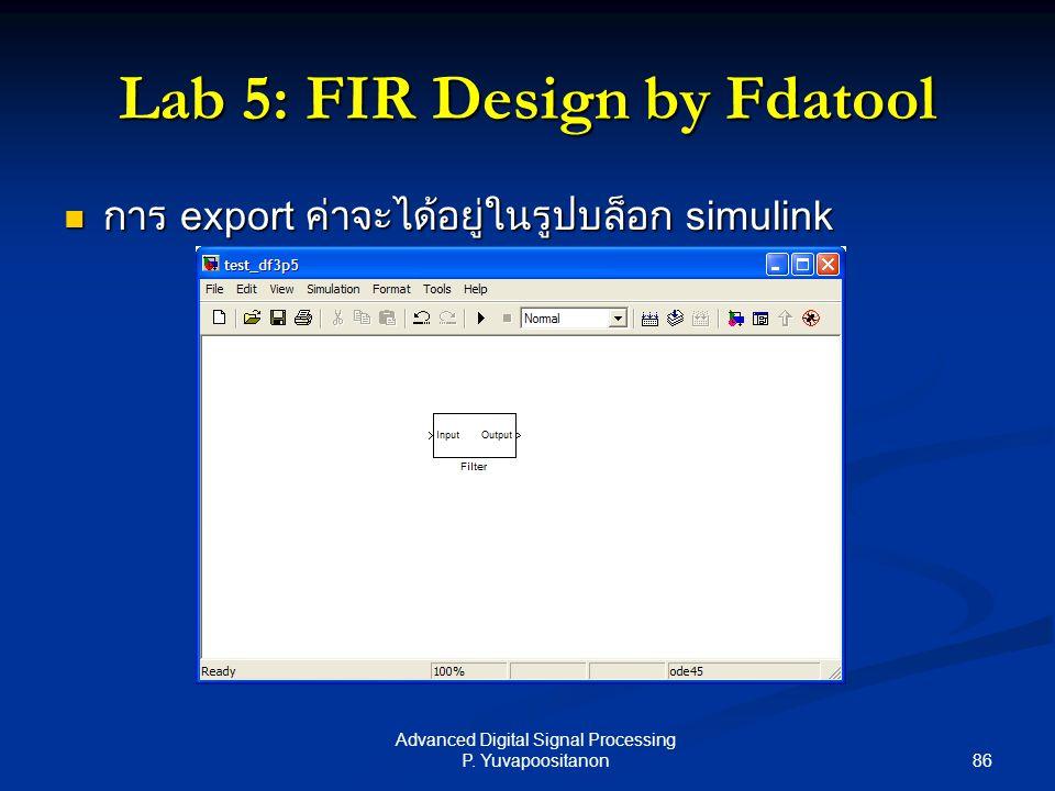 86 Advanced Digital Signal Processing P. Yuvapoositanon Lab 5: FIR Design by Fdatool การ export ค่าจะได้อยู่ในรูปบล็อก simulink การ export ค่าจะได้อยู