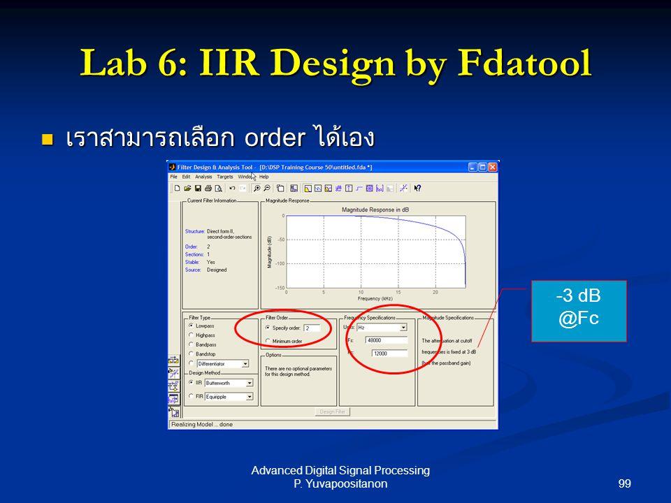 99 Advanced Digital Signal Processing P. Yuvapoositanon Lab 6: IIR Design by Fdatool -3 dB @Fc เราสามารถเลือก order ได้เอง เราสามารถเลือก order ได้เอง