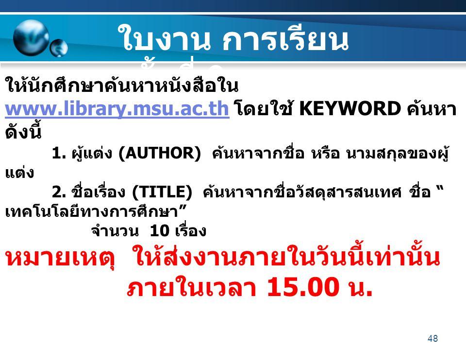 48 ใบงาน การเรียน ครั้งที่ 3 ให้นักศึกษาค้นหาหนังสือใน www.library.msu.ac.th โดยใช้ KEYWORD ค้นหา ดังนี้ www.library.msu.ac.th 1.