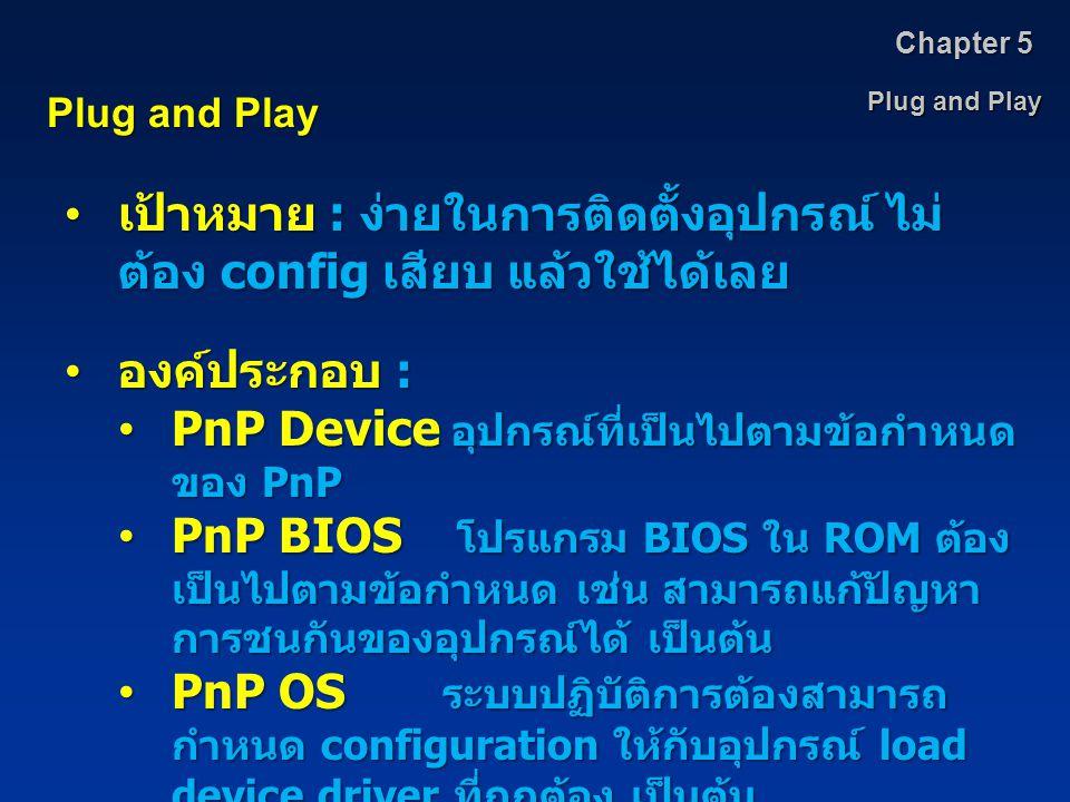 Plug and Play Chapter 5 Plug and Play เป้าหมาย : ง่ายในการติดตั้งอุปกรณ์ ไม่ ต้อง config เสียบ แล้วใช้ได้เลย เป้าหมาย : ง่ายในการติดตั้งอุปกรณ์ ไม่ ต้