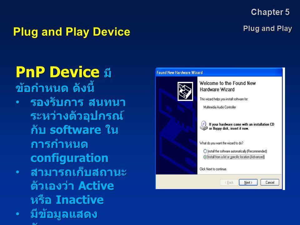 Plug and Play Chapter 5 Plug and Play Device PnP Device มี ข้อกำหนด ดังนี้ รองรับการ สนทนา ระหว่างตัวอุปกรณ์ กับ software ใน การกำหนด configuration รอ