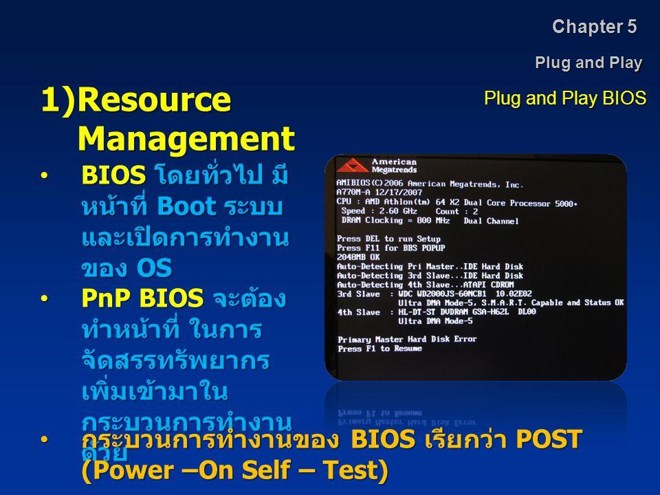 Plug and Play Chapter 5 Plug and Play BIOS 1)Resource Management BIOS โดยทั่วไป มี หน้าที่ Boot ระบบ และเปิดการทำงาน ของ OSBIOS โดยทั่วไป มี หน้าที่ B