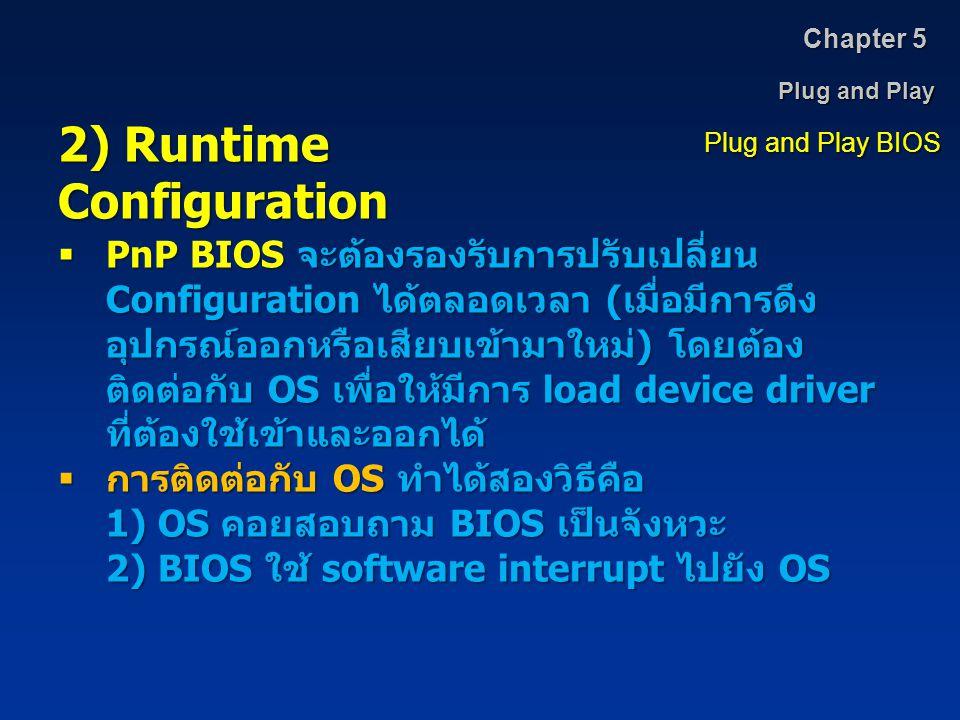 Plug and Play Chapter 5 Plug and Play BIOS 2) Runtime Configuration  PnP BIOS จะต้องรองรับการปรับเปลี่ยน Configuration ได้ตลอดเวลา ( เมื่อมีการดึง อุ