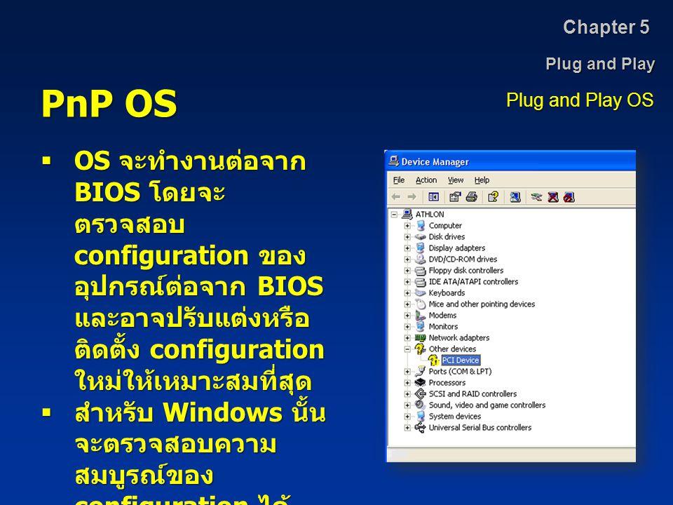 Plug and Play Chapter 5 Plug and Play OS PnP OS  OS จะทำงานต่อจาก BIOS โดยจะ ตรวจสอบ configuration ของ อุปกรณ์ต่อจาก BIOS และอาจปรับแต่งหรือ ติดตั้ง