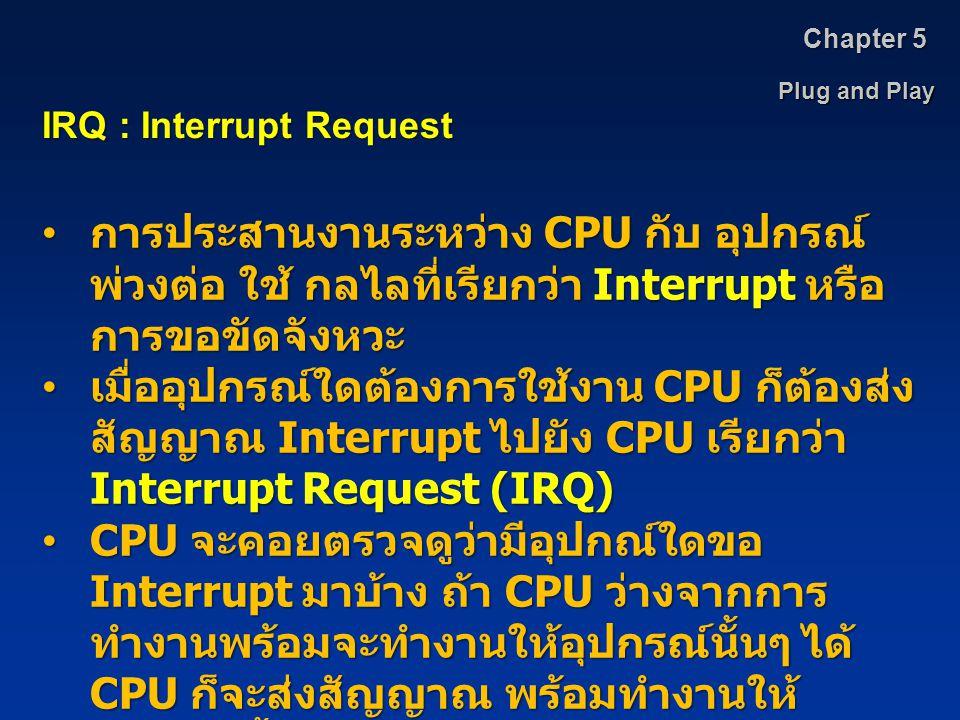 Plug and Play Chapter 5 IRQ : Interrupt Request การประสานงานระหว่าง CPU กับ อุปกรณ์ พ่วงต่อ ใช้ กลไลที่เรียกว่า Interrupt หรือ การขอขัดจังหวะ การประสา