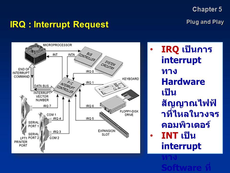 Plug and Play Chapter 5 IRQ : Interrupt Request IRQ เป็นการ interrupt ทาง Hardware เป็น สัญญาณไฟฟ้ าที่ไหลในวงจร คอมพิวเตอร์ INT เป็น interrupt ทาง So