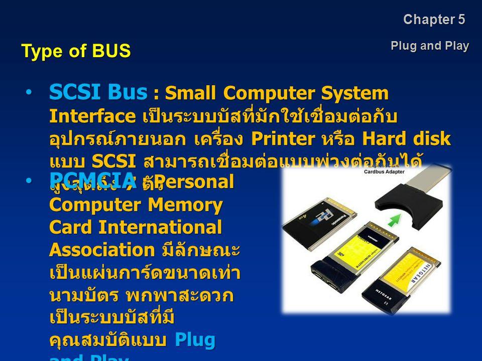 Plug and Play Chapter 5 Type of BUS SCSI Bus : Small Computer System Interface เป็นระบบบัสที่มักใช้เชื่อมต่อกับ อุปกรณ์ภายนอก เครื่อง Printer หรือ Har