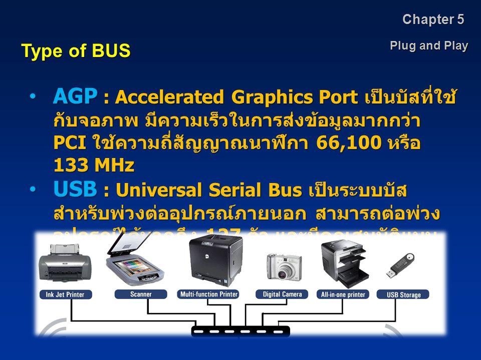 Plug and Play Chapter 5 Type of BUS AGP : Accelerated Graphics Port เป็นบัสที่ใช้ กับจอภาพ มีความเร็วในการส่งข้อมูลมากกว่า PCI ใช้ความถี่สัญญาณนาฬิกา