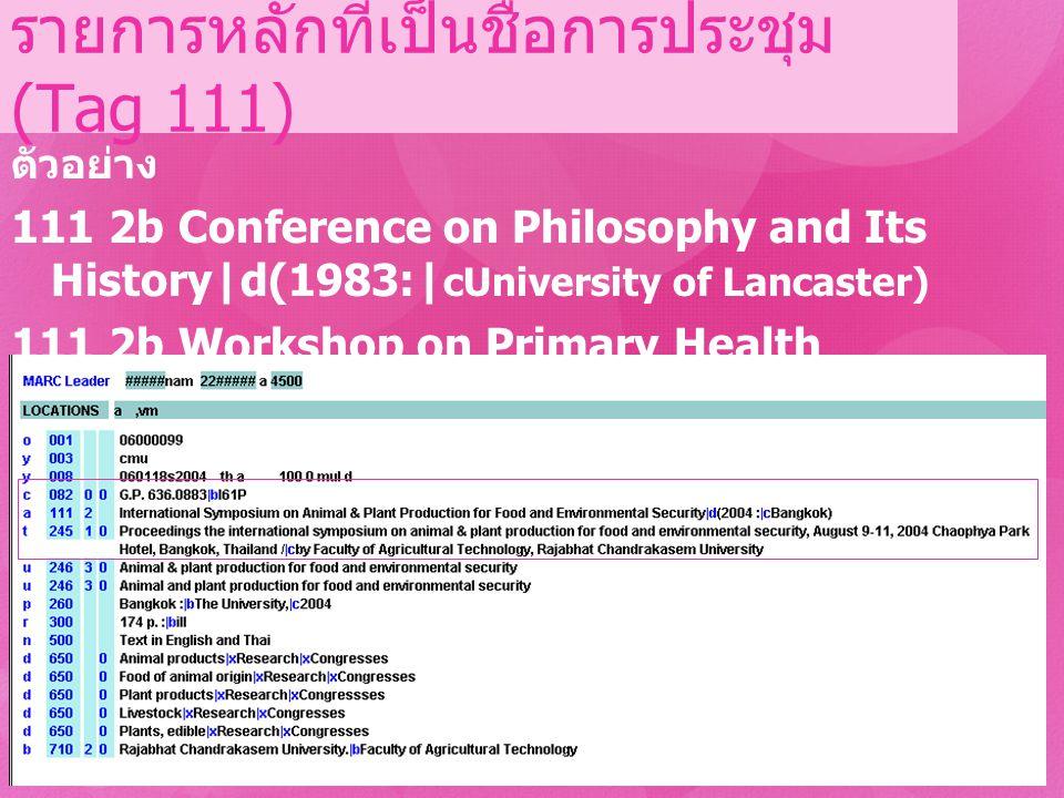 รายการหลักที่เป็นชื่อการประชุม (Tag 111) ตัวอย่าง 111 2b Conference on Philosophy and Its History|d(1983:| cUniversity of Lancaster) 111 2b Workshop o