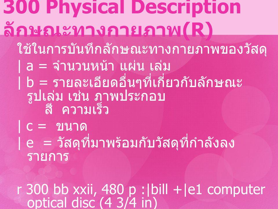 300 Physical Description ลักษณะทางกายภาพ (R) ใช้ในการบันทึกลักษณะทางกายภาพของวัสดุ | a = จำนวนหน้า แผ่น เล่ม | b = รายละเอียดอื่นๆที่เกี่ยวกับลักษณะ ร
