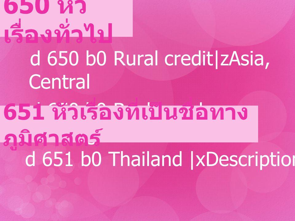 650 หัว เรื่องทั่วไป d 650 b0 Rural credit|zAsia, Central d 650 b0 Banks and banking 651 หัวเรื่องที่เป็นชื่อทาง ภูมิศาสตร์ d 651 b0 Thailand |xDescri