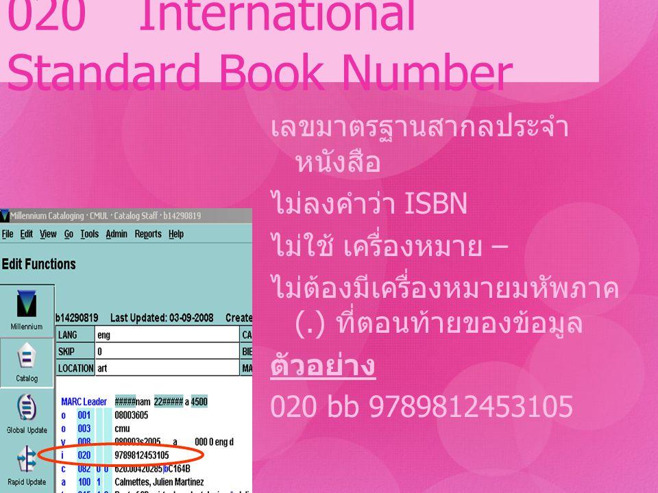 020 International Standard Book Number เลขมาตรฐานสากลประจำ หนังสือ ไม่ลงคำว่า ISBN ไม่ใช้ เครื่องหมาย – ไม่ต้องมีเครื่องหมายมหัพภาค (.) ที่ตอนท้ายของข