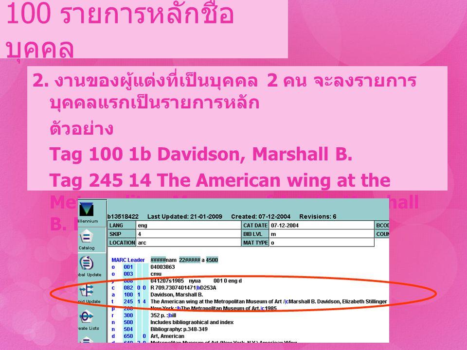 2. งานของผู้แต่งที่เป็นบุคคล 2 คน จะลงรายการ บุคคลแรกเป็นรายการหลัก ตัวอย่าง Tag 100 1b Davidson, Marshall B. Tag 245 14 The American wing at the Metr