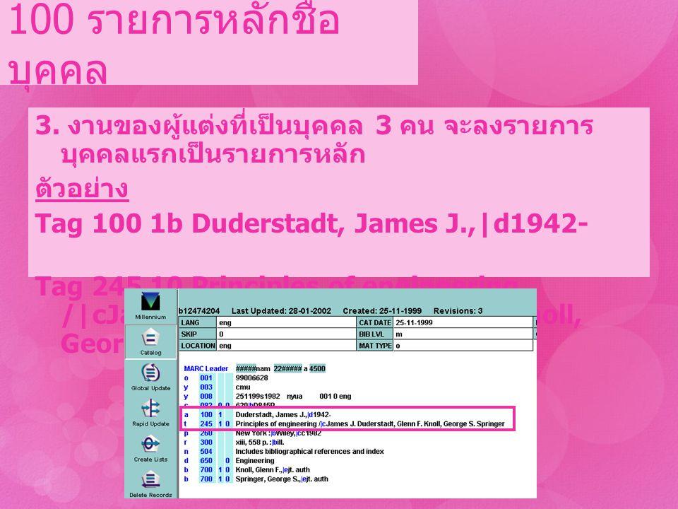3. งานของผู้แต่งที่เป็นบุคคล 3 คน จะลงรายการ บุคคลแรกเป็นรายการหลัก ตัวอย่าง Tag 100 1b Duderstadt, James J.,|d1942- Tag 245 10 Principles of engineer