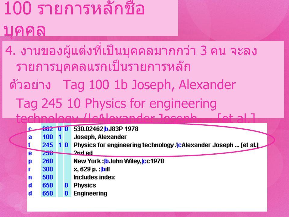 4. งานของผู้แต่งที่เป็นบุคคลมากกว่า 3 คน จะลง รายการบุคคลแรกเป็นรายการหลัก ตัวอย่าง Tag 100 1b Joseph, Alexander Tag 245 10 Physics for engineering te