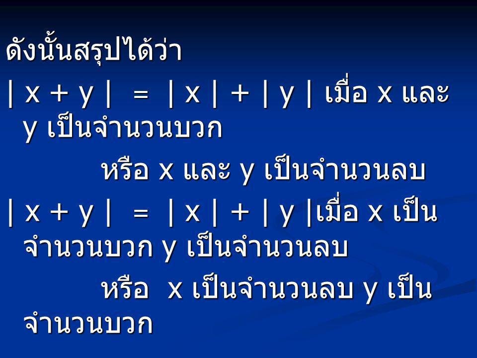 ดังนั้นสรุปได้ว่า | x + y | = | x | + | y | เมื่อ x และ y เป็นจำนวนบวก หรือ x และ y เป็นจำนวนลบ | x + y | = | x | + | y | เมื่อ x เป็น จำนวนบวก y เป็น