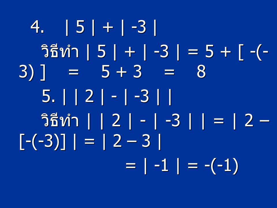 4.| 5 | + | -3 | วิธีทำ | 5 | + | -3 | = 5 + [ -(- 3) ] = 5 + 3 = 8 วิธีทำ | 5 | + | -3 | = 5 + [ -(- 3) ] = 5 + 3 = 8 5. | | 2 | - | -3 | | 5. | | 2