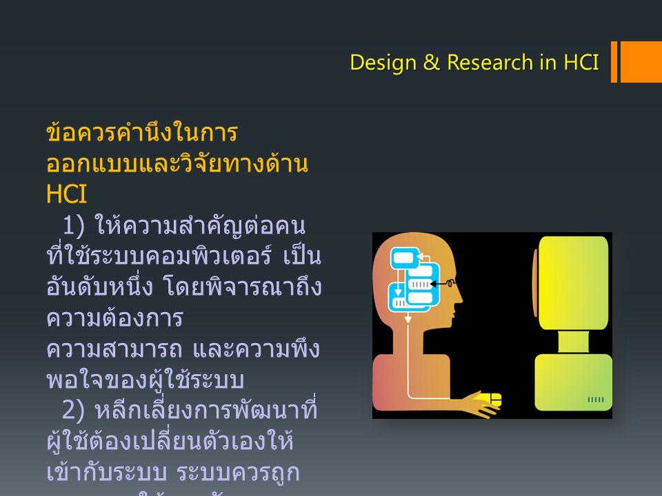 Design & Research in HCI ข้อควรคำนึงในการ ออกแบบและวิจัยทางด้าน HCI 1) ให้ความสำคัญต่อคน ที่ใช้ระบบคอมพิวเตอร์ เป็น อันดับหนึ่ง โดยพิจารณาถึง ความต้อง