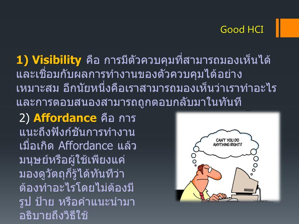 Good HCI 1) Visibility 1) Visibility คือ การมีตัวควบคุมที่สามารถมองเห็นได้ และเชื่อมกับผลการทำงานของตัวควบคุมได้อย่าง เหมาะสม อีกนัยหนึ่งคือเราสามารถม