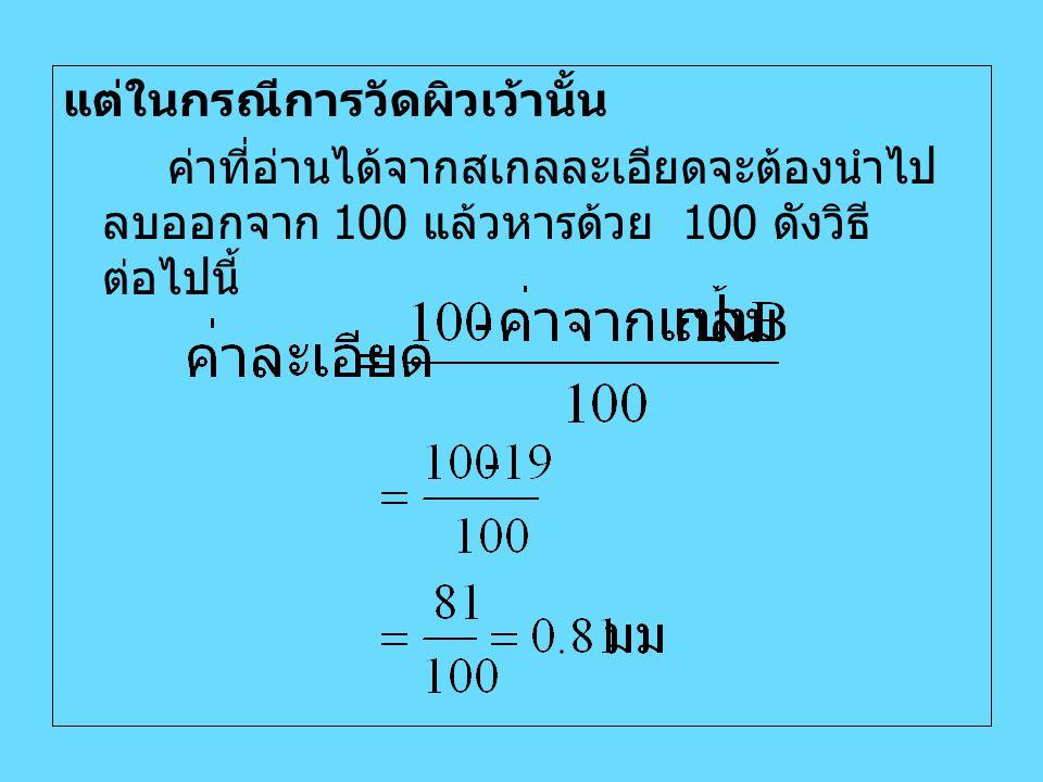 แต่ในกรณีการวัดผิวเว้านั้น ค่าที่อ่านได้จากสเกลละเอียดจะต้องนำไป ลบออกจาก 100 แล้วหารด้วย 100 ดังวิธี ต่อไปนี้